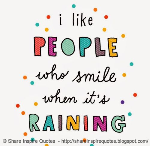 I like people who smile when it's raining. : I like people who smile when it's raining.  The best collection of quotes and sayings for every situation in life.  Share Inspire Quotes  Inspirational Motivational Funny & Romantic Quotes - Love Quotes | Funny Quotes | Quotes about Life | Motivational Quotes | Life Quotes | Friendship Quotes | Daily Quotes | Positive Quotes | Encouraging Quotes | Favorite Quotes | Romantic Quotes | Famous Quotes | leadership Quotes | Inspirational Motivational…