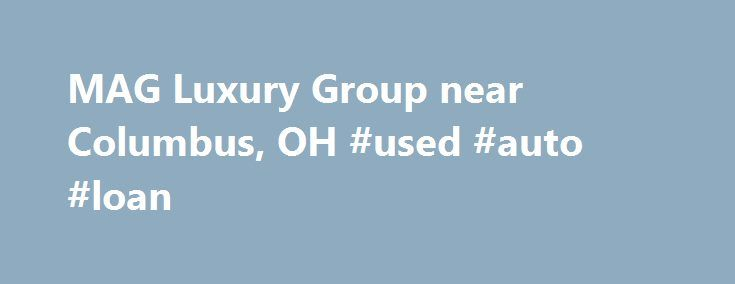MAG Luxury Group near Columbus, OH #used #auto #loan http://poland.remmont.com/mag-luxury-group-near-columbus-oh-used-auto-loan/  #midwestern auto group # New & Used Aston Martin, Ferrari, Lotus, Maserati, & Porsche Dealer near Columbus, Ohio For a new or used Porsche, Aston Martin, Lamborghini, Maserati, Bentley or Rolls-Royce near Columbus OH. visit the MAG Luxury Group. We carry all the latest models, and our expert sales staff will help you find the perfect vehicle for your lifestyle. …