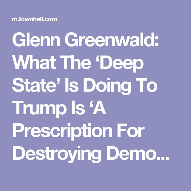 Glenn Greenwald: What The 'Deep State' Is Doing To Trump Is 'A Prescription For Destroying Democracy' - Matt Vespa