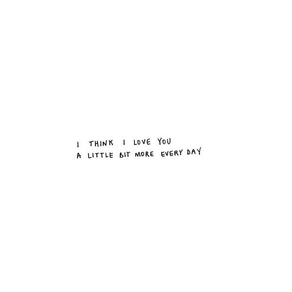 Funny I Think I Love You Quotes : think i love you. A little bit more every day liked on Polyvore ...