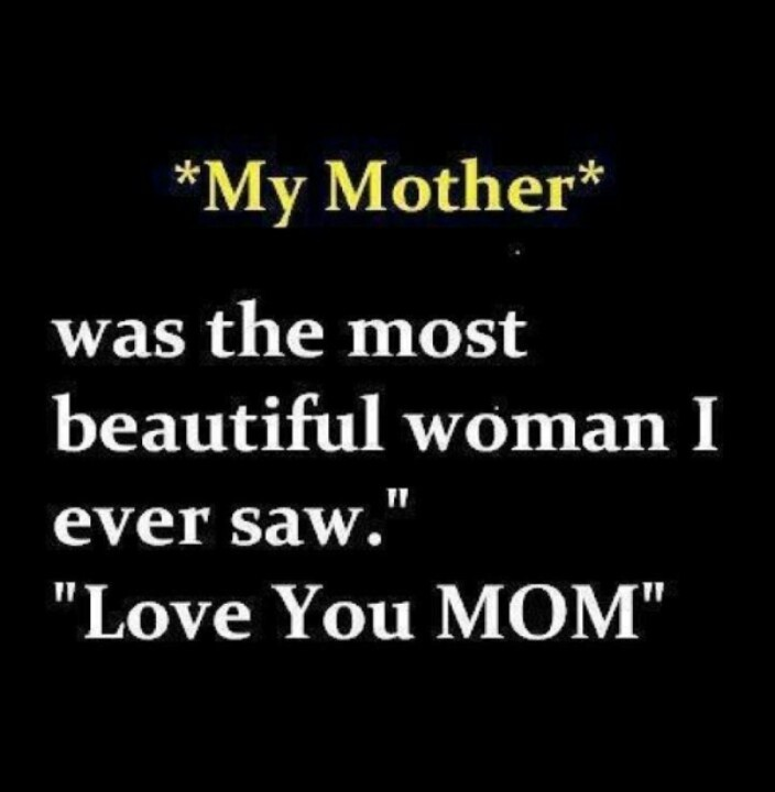 "Love Quotes For Mom: ""My Mother Was The Most Beautiful Woman I Ever Saw."" LOVE"