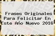 http://tecnoautos.com/wp-content/uploads/imagenes/tendencias/thumbs/frases-originales-para-felicitar-en-este-ano-nuevo-2016.jpg Feliz Año Nuevo. Frases originales para felicitar en este Año Nuevo 2016, Enlaces, Imágenes, Videos y Tweets - http://tecnoautos.com/actualidad/feliz-ano-nuevo-frases-originales-para-felicitar-en-este-ano-nuevo-2016/