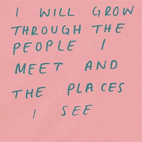 I will grow through the people I meet and the places I see