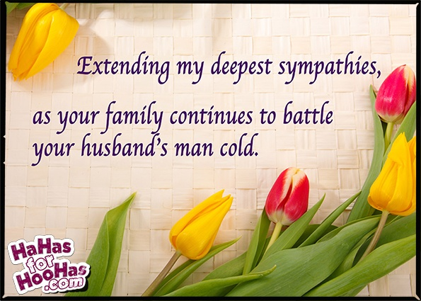 Extending my deepest sympathies as your family continues to battle your husband's man cold ...