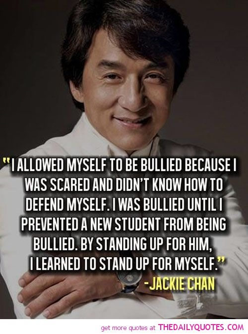 I allowed myself to be bullied because I was scared and didn't know how to defend myself. I was bullied until I prevented a new student being bullied. By standing up for him, I learned how to stand up for myself ~ Jackie Chan