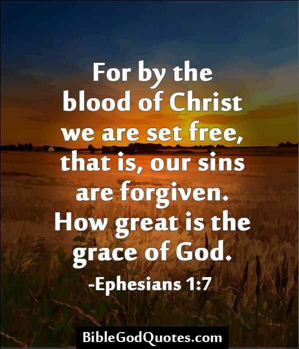 For by the blood of Christ we are set free, that is, our sins are forgiven. How great is the grace of God. -Ephesians 1:7