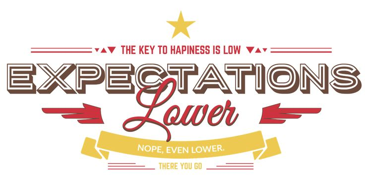 The key to hapiness is low expectations. Lower. Nope, even lower. There you go. - Uninspirational apparel to differ.