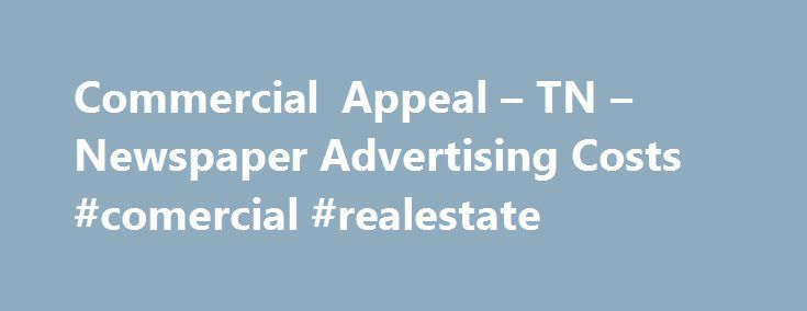 Commercial Appeal – TN – Newspaper Advertising Costs #comercial #realestate http://commercial.remmont.com/commercial-appeal-tn-newspaper-advertising-costs-comercial-realestate/  #commercial apeal # Commercial Appeal – TN – Newspaper Advertising Costs Looking for advertising rates for the Commercial Appeal? The Commercial Appeal is the largest daily newspaper in the Memphis, TN area. The daily newspaper has approximately 146,000 readers. The parent company of the publication is E.W. Scripps…