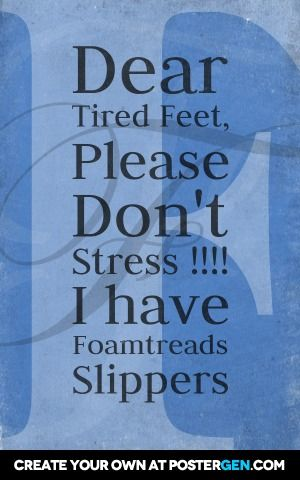 Dear  tired feet,  please  don't  stress!!!! I have  foamtreads  slippers