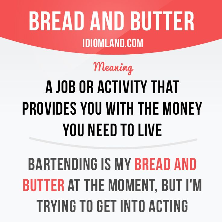 """""""Bread and butter"""" is a job or activity that provides you with the money you need to live.  Example: Bartending is my bread and butter at the moment, but I'm trying to get into acting.  #idiom #idioms #saying #sayings #phrase #phrases #expression #expressions #english #englishlanguage #learnenglish #studyenglish #language #vocabulary #dictionary #grammar #efl #esl #tesl #tefl #toefl #ielts #toeic #englishlearning"""