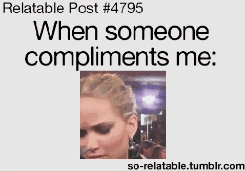 its just cause compliments are so out of the blue.