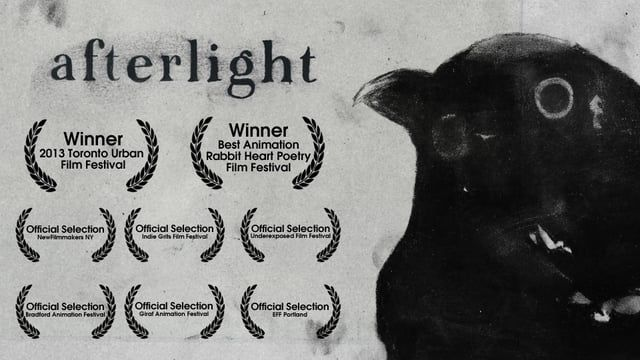 Afterlight is a short hand made film that explores both one's inherent darkness and one's inherent lightness. Every frame was made with charcoal on paper (sometimes each frame was drawn up to eight times) and then composited digitally.  Winner, 2013 Toronto Urban Film Festival (one minute edit) Winner, Best Animation, Rabbit Heart Poetry Film Festival Winner, Cammy Maximus Award (CSU Media Festival) Third Place, Headwaters Film Festival   Official Selection:  2013 Body Electric Poet...