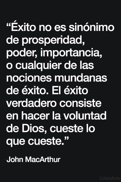 """""""Éxito no es sinónimo de prosperidad, poder, importancia, o cualquier de las nociones mundanas de éxito. El éxito verdadero consiste en hacer la voluntad de Dios, cueste lo que cueste."""" - John MacArthur."""
