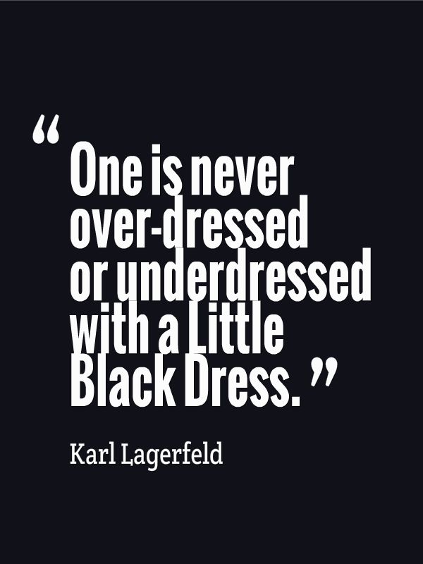 One is never over-dressed or underdressed with a Little Black Dress. ~Karl Lagerfeld.