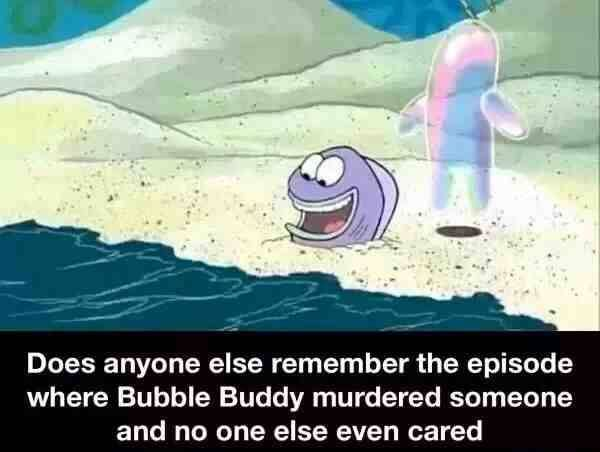 Bubble buddy homicidal maniac. I laughed really hard at this, but it is a valid observation. Dafaq?