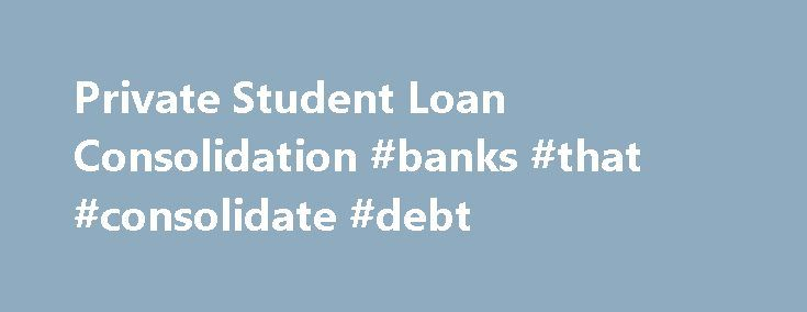 Private Student Loan Consolidation #banks #that #consolidate #debt http://quote.nef2.com/private-student-loan-consolidation-banks-that-consolidate-debt/  # Private Student Loan Consolidation Private student loans cannot, in general, be consolidated with federal student loans. The low interest rates on federal consolidation loans are not available to private education loans. Nevertheless, there are several options for refinancing private education loans. Since most private education loans do…