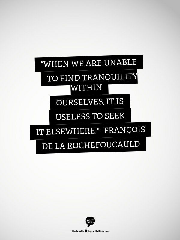 """""""When we are unable to find tranquility within ourselves, it is useless to seek it elsewhere."""""""