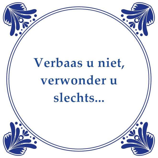Verbaas u niet  Tegeltjeswijsheid, wijsheden, spreuk, spreuken, gezegdes, tegeltjeswijsheden  http://www.tegeltjeswijsheid.nl voor je unieke & gepersonaliseerde tegeltje of spreukbord over iedere kwestie