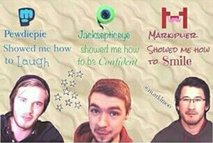 Pewdiepie, JackSepticEye, Markiplier These guys are honestly the greatest. I always look forward to watching their videos, especially the ones where they talk directly to us viewers. It sounds so cheesy but they can brighten up even the worst day