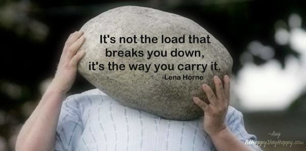 It's not the load that breaks you down, it's the way you carry it. by Lena Horne