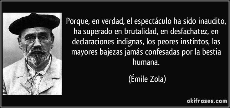 Porque, en verdad, el espectáculo ha sido inaudito, ha superado en brutalidad, en desfachatez, en declaraciones indignas, los peores instintos, las mayores bajezas jamás confesadas por la bestia humana. (Émile Zola)