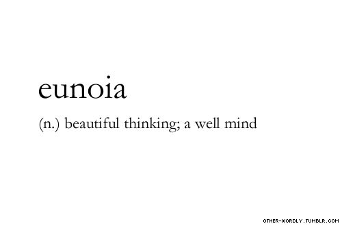 Eunoia-Pronunciation: U-noy-a (n.) beautiful thinking; a well mind. This might by my new favorite word.