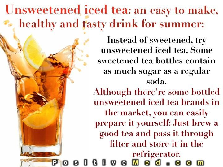 UNSWEETENED ICED TEA:  An easy to make, healthy and tasty drink for summer:  Instead of sweetened, try unsweetened iced tea. Some sweetened tea bottles contain as much sugar as a regular soda. Although there're some bottled unsweetened iced tea brands in the market, you can easily prepare it yourself: Just brew a good tea and pass it through filter  store it in the refrigerator.  If you hate unsweetened drinks, you can add a little honey to your iced tea.