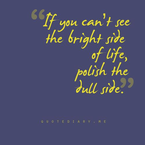 the bright sideBrightside, Bright Side, Things, Quotes 2Sayingswordsseri, Dull Side, Living, Pinspiration Quotes, Quotes On Cherish Life, Polish