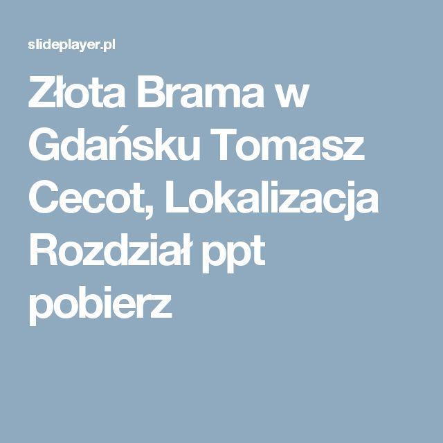 Złota Brama w Gdańsku Tomasz Cecot, Lokalizacja Rozdział ppt pobierz