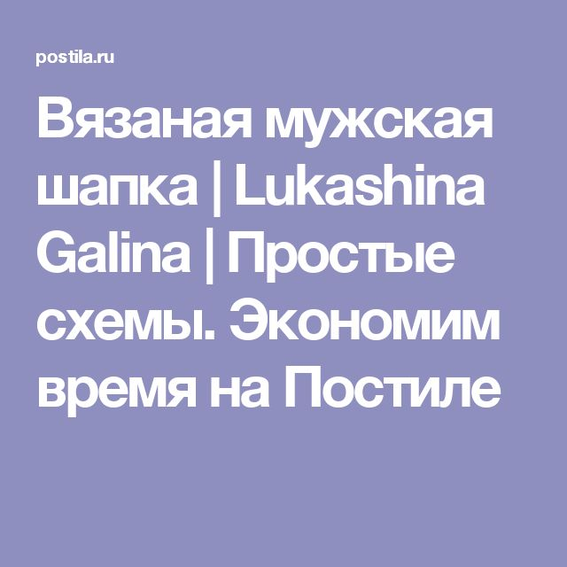 Вязаная мужская шапка   Lukashina Galina   Простые схемы. Экономим время на Постиле
