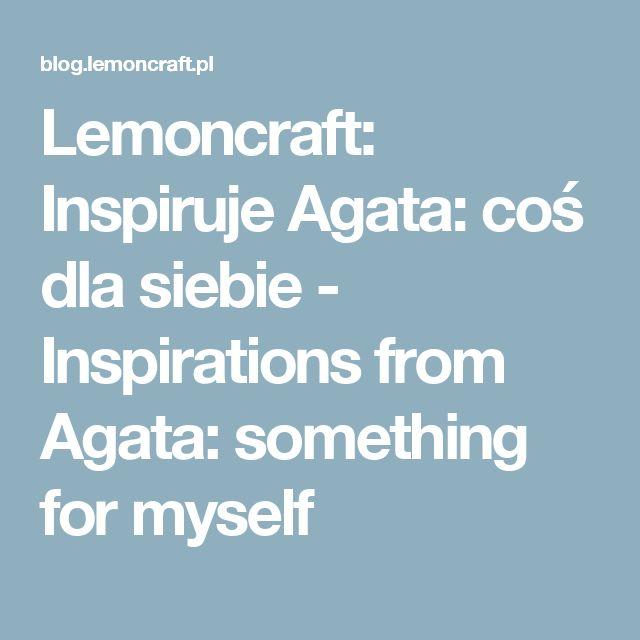 Lemoncraft: Inspiruje Agata: coś dla siebie - Inspirations from Agata: something for myself