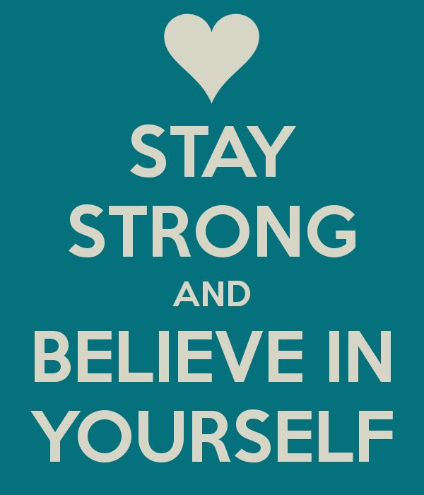 STAY STRONG AND BELIEVE IN YOURSELF - KEEP CALM AND CARRY!!!