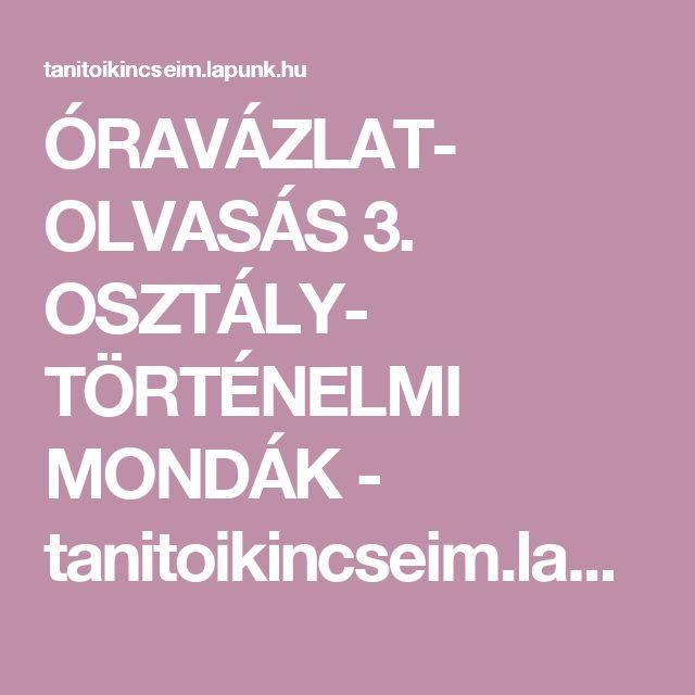 ÓRAVÁZLAT- OLVASÁS 3. OSZTÁLY- TÖRTÉNELMI MONDÁK - tanitoikincseim.lapunk.hu