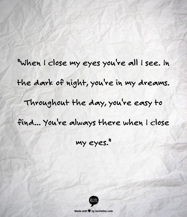 """""""When I close my eyes you're all I see. In the dark of night, you're in my dreams. Throughout the day, you're easy to find... You're always there when I close my eyes."""""""
