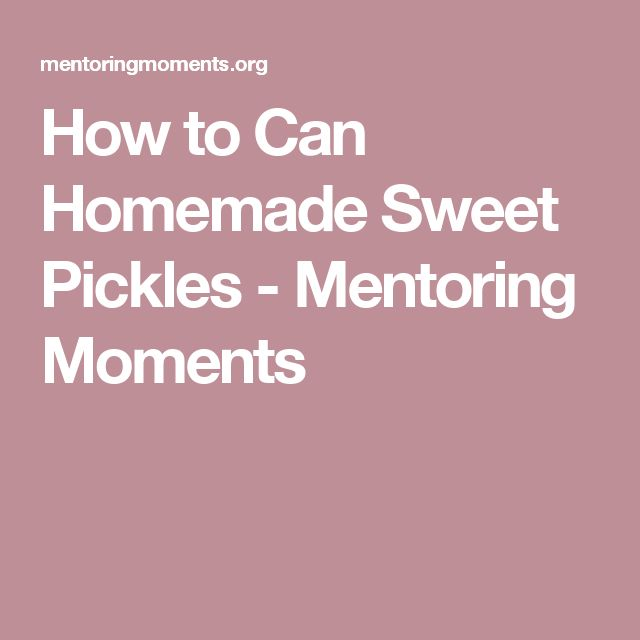 How to Can Homemade Sweet Pickles - Mentoring Moments