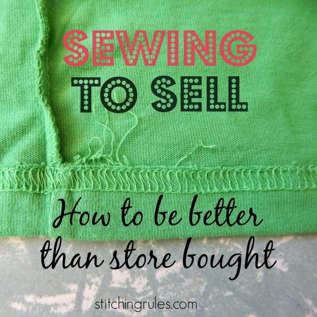Sewing to sell How to be better than store bought