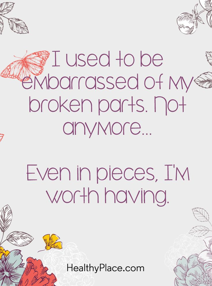 Quote on mental health: I used to be embarrassed of my broken parts. Not anymore... Even in pieces, I'm worth having. www.HealthyPlace.com