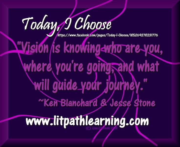 """""""Vision is knowing who are you, where you're going, and what will guide your journey."""" ~Ken Blanchard & Jesse Stoner     https://www.facebook.com/pages/Today-I-Choose/185269278231776"""