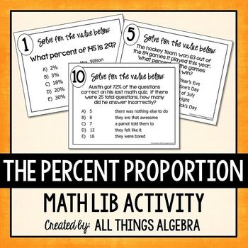 Percent Proportion Math LibIn this activity, students will practice using the percent proportion to solve for missing values as they rotate through 10 stations.  Stations 1-3 are basic problems while stations 4-10 are word problems.  The answers they get will generate a funny story about their teacher.