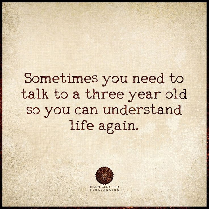 """Sometimes you need to talk to a three year old so you can understand life again."" ....or your young grandgirls!"