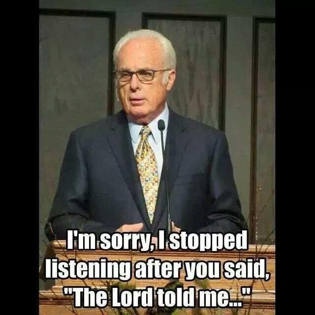 "I'm sorry.   I stopped listening after you said ""the Lord told me..."""