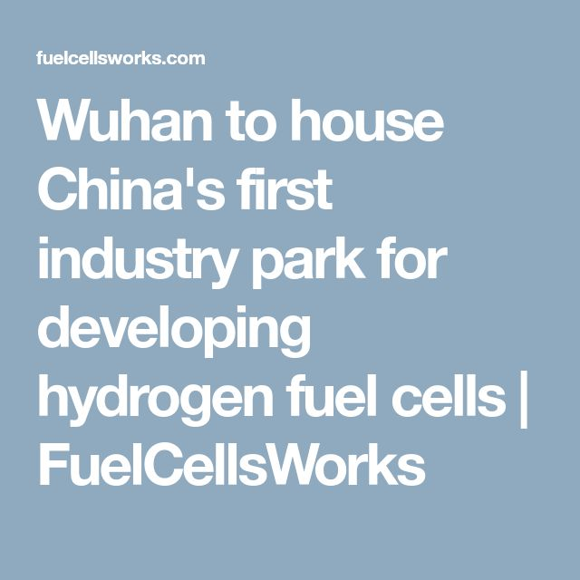 Wuhan to house China's first industry park for developing hydrogen fuel cells | FuelCellsWorks