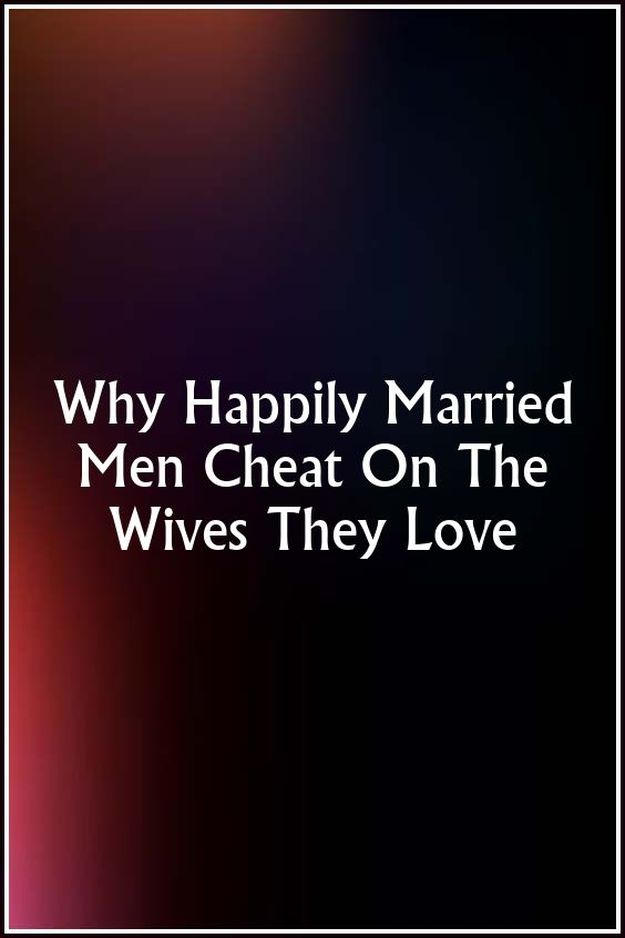 Why would a happily married man cheat