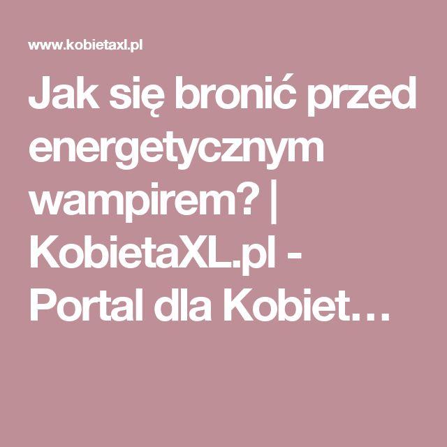 Jak się bronić przed energetycznym wampirem? | KobietaXL.pl - Portal dla Kobiet…