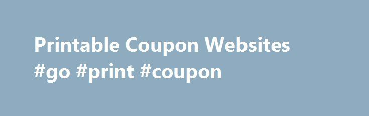 Printable Coupon Websites #go #print #coupon http://coupons.remmont.com/printable-coupon-websites-go-print-coupon/  #free coupon websites # Printable Coupon Websites More on this By Faye Prosser Lately, there have been some excellent printable coupons available for all types of food and non-food products. Checking coupon printing sites regularly is a good idea so you don't miss any great coupons. Here's a list of websites that offer printable coupons. Many offer new coupons on the first day…