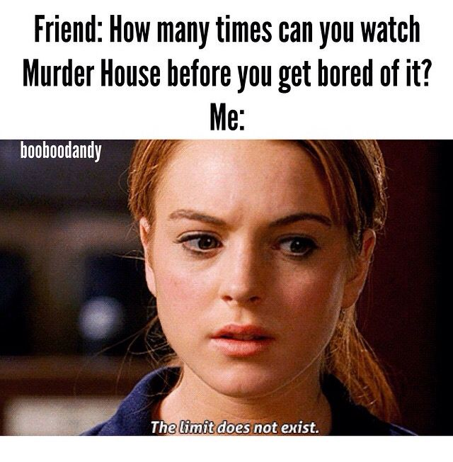 TBH IVE WATCHED EACH SEASON FOUR TIMES AND IM REWATCHING MURDER HOUSE FOR THE FIFTH TIME AND ITS STILL AMAZ