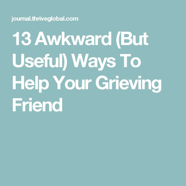 13 Awkward (But Useful) Ways To Help Your Grieving Friend