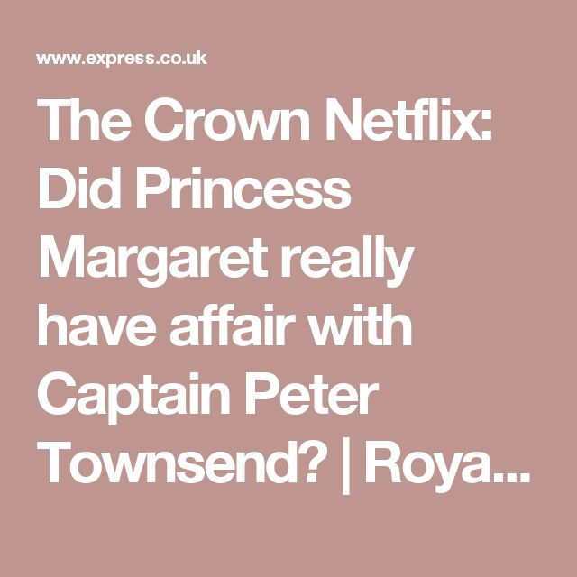 The Crown Netflix: Did Princess Margaret really have affair with Captain Peter Townsend? | Royal | News | Express.co.uk