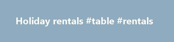 Holiday rentals #table #rentals http://renta.remmont.com/holiday-rentals-table-rentals/  #holiday rentals # Remove Site This website has a content focused on holiday vacation rentals plus, montreal short term rentals, eastern townships chalet, rentals provence france, paris france apartment rentals topics. We detected general outline is holiday vacation rentals plus. montreal short term rentals. montreal furnished lofts condos. eastern townships chalet. rentals provence france. paris france…