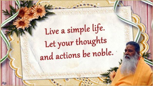 Live a simple life. Let your thoughts and actions be noble